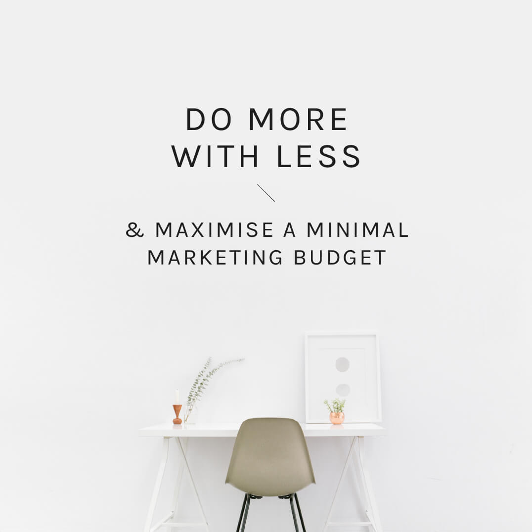 Do more with less & maximise a minimal marketing budget